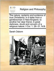 The nature, certainty and evidence of true Christianity. In a letter from a gentlewoman in New-England, to another her dear friend, in great darkness, doubt and concern of a religious nature. I Cor. 1. 26-31. N.B. - Sarah Osborn