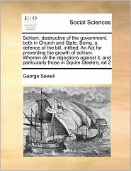 Schism, destructive of the government, both in Church and State. Being, a defence of the bill, intitled, An Act for preventing the growth of schism. Wherein all the objections against it, and particularly those in Squire Steele's, ed 2 - George Sewell