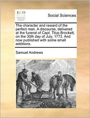 The character and reward of the perfect man. A discourse, delivered at the funeral of Capt. Titus Brockett, on the 30th day of July, 1773. And now published with some small additions. - Samuel Andrews