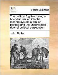 The political fugitive: being a brief disquisition into the modern system of British politics; and the unparalleled rigor of political persecution
