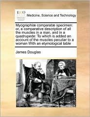 Myographi comparat specimen: or, a comparative description of all the muscles in a man, and in a quadrupede: To which is added an account of the muscles peculiar to a woman With an etymological table - James Douglas