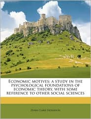 Economic motives; a study in the psychological foundations of economic theory, with some reference to other social sciences - Zenas Clark Dickinson