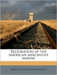 Restoration of the American mercantile marine - Created by Board of Trade of San Francisco