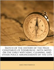 Sketch of the history of the High Constables of Edinburgh: with notes on the early watching, cleaning, and other police arrangements of the city - James David Marwick
