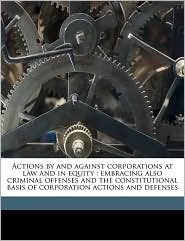 Actions by and against corporations at law and in equity: embracing also criminal offenses and the constitutional basis of corporation actions and defenses - Joseph A. Joyce