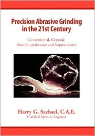 Precision Abrasive Grinding In The 21st Century - C. a. E. Harry G. Sachsel