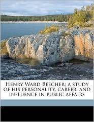 Henry Ward Beecher; a study of his personality, career, and influence in public affairs