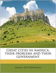 Great cities in America, their problems and their government - Delos F. 1873-1928 Wilcox