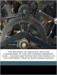 The Rhetoric of Aristotle, with an commentary by the late Edward Meredith Cope. revised and edited for the syndics of the University press by John Edwin Sandys - Aristotle, John Edwin Sandys, Edward Meredith Cope