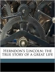 Herndon's Lincoln; the true story of a great life Volume 02 - William Henry Herndon, Jesse William Weik