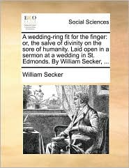 A wedding-ring fit for the finger: or, the salve of divinity on the sore of humanity. Laid open in a sermon at a wedding in St. Edmonds. By William Secker, ... - William Secker
