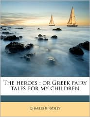 The heroes: or Greek fairy tales for my children - Charles Kingsley