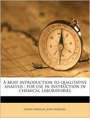 A brief introduction to qualitative analysis: for use in instruction in chemical laboratories - Ludwig Medicus, John Marshall