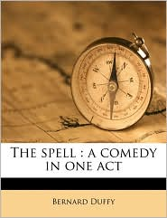 The spell: a comedy in one act - Bernard Duffy