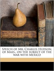 Speech of Mr. Charles Hudson, of Mass, on the subject of the war with Mexico - Charles Hudson