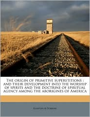 The origin of primitive superstitions: and their development into the worship of spirits and the doctrine of spiritual agency among the aborigines of America - Rushton M Dorman