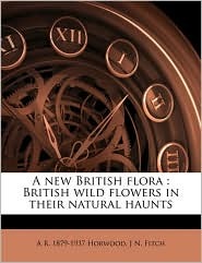 A new British flora: British wild flowers in their natural haunts Volume 5 - A R. 1879-1937 Horwood, J N. Fitch