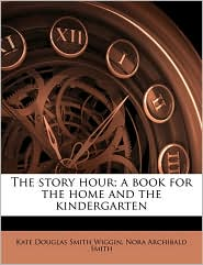 The story hour; a book for the home and the kindergarten - Kate Douglas Smith Wiggin, Nora Archibald Smith