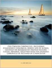 Old English chronicles: including Ethelwerd's chronicle, Asser's Life of Alfred, Geoffrey of Monmouth's British history, Gildas, Nennius, together with the spurious Chronicle of Richard of Cirencester