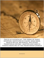 Preces ecclesiasticae: the forms of public devotion, instituted by Calvin, John Knox, Martin Bucer, Micronius, and other Presbyterian divines; adopted and used in various branches of the Presbyterian Church