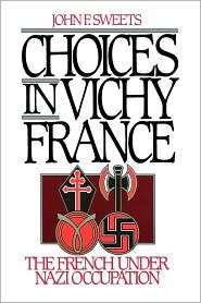 Choices in Vichy France: The French Under Nazi Occupation - John Sweets