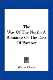 The Way Of The North: A Romance Of The Days Of Baranof - Warren Cheney
