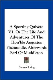 A Sporting Quixote V1: Or The Life And Adventures Of The Hon'ble Augustus Fitzmuddle, Afterwards Earl Of Muddleton - Samuel Laing