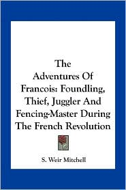 The Adventures Of Francois: Foundling, Thief, Juggler And Fencing-Master During The French Revolution - S. Weir Mitchell