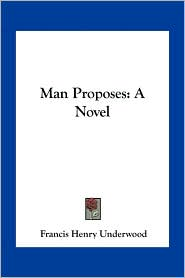 Man Proposes: A Novel - Francis Henry Underwood