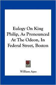Eulogy On King Philip, As Pronounced At The Odeon, In Federal Street, Boston - William Apes