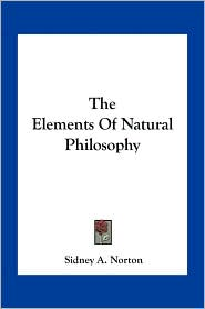The Elements Of Natural Philosophy - Sidney A. Norton