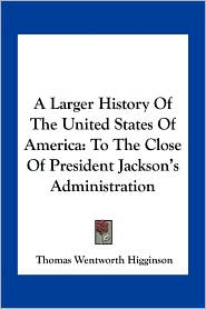 A Larger History Of The United States Of America: To The Close Of President Jackson's Administration - Thomas Wentworth Higginson
