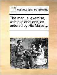 The Manual Exercise, With Explanations, As Ordered By His Majesty. - See Notes Multiple Contributors
