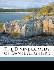 The Divine Comedy Of Dante Alighieri; - 1265-1321 Dante Alighieri, Charles Eliot Norton