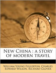 New China: A Story of Modern Travel - William Young Fullerton, Richard Glover, Charles Edward Wilson