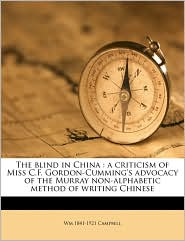 The blind in China: a criticism of Miss C.F. Gordon-Cumming's advocacy of the Murray non-alphabetic method of writing Chinese - Wm 1841-1921 Campbell