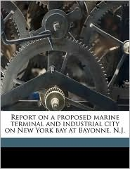 Report on a Proposed Marine Terminal and Industrial City on New York Bay at Bayonne, N.J. - Benjamin Franklin Cresson, Frederick Van Zandt Lane