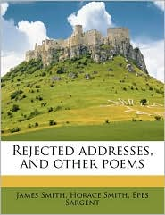 Rejected Addresses, and Other Poems - James Smith, Epes Sargent, Horace Smith