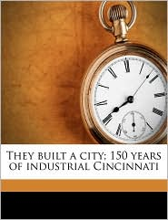 They Built a City; 150 Years of Industrial Cincinnati - Created by Federal Writers' Project Ohio