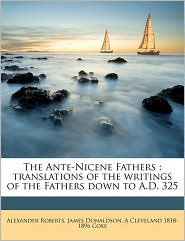 The Ante-Nicene Fathers: translations of the writings of the Fathers down to A.D. 325 - Alexander Roberts, James Donaldson, A Cleveland 1818-1896 Coxe
