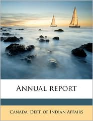 Annual report - Created by Canada. Dept. Of Indian Affairs