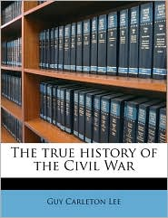 The true history of the Civil War - Guy Carleton Lee