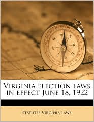 Virginia election laws in effect June 18, 1922 - statutes Virginia Laws