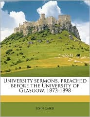 University sermons, preached before the University of Glasgow, 1873-1898 - John Caird
