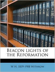 Beacon lights of the Reformation - W H. 1839-1908 Withrow
