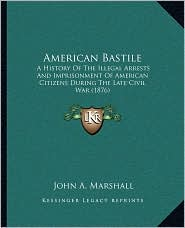 American Bastile: A History Of The Illegal Arrests And Imprisonment Of American Citizens During The Late Civil War (1876) - John A. Marshall