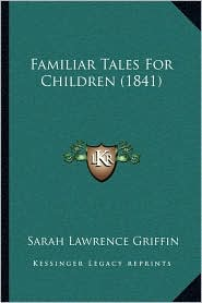 Familiar Tales For Children (1841) - Sarah Lawrence Griffin