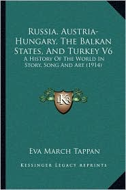 Russia, Austria-Hungary, The Balkan States, And Turkey V6: A History Of The World In Story, Song And Art (1914) - Eva March Tappan