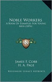 Noble Workers: A Book Of Examples For Young Men (1876) - James F. Cobb, H.A. Page, S.F. Smith (Editor)
