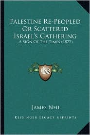 Palestine Re-Peopled or Scattered Israel's Gathering: A Sign of the Times (1877) - James Neil
